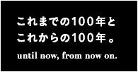 これまでの100年とこれからの100年。until now, from now on.